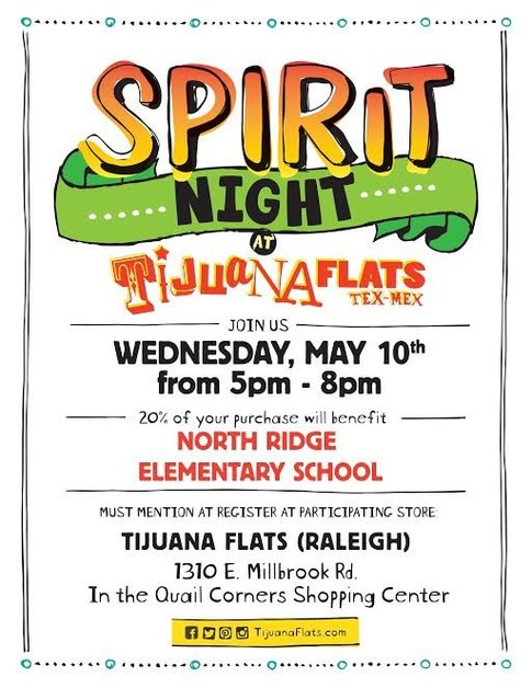 Spirit Night at Tijuana Flats Tex-Mex.  Join us Wednesday, May 10th from 5pm to 8pm.  20% of your purchase will benefit North Ridge Elementary School.  Must mention at Register At Participating Store: Tijuana Flats (Raleigh) 1310 E. Millbrook Rd.  In the Quail Corners Shopping Center